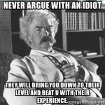 never-argue-with-an-idiot-they-will-bring-you-down-to-their-level-and-beat-u-with-their-experi...jpg